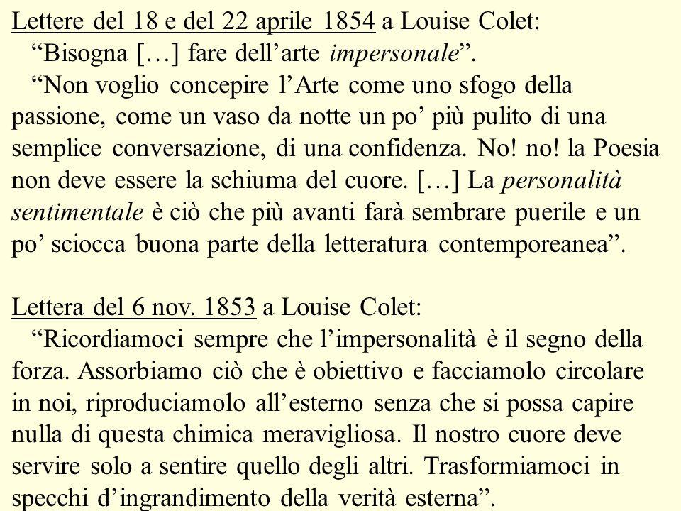Lettere del 18 e del 22 aprile 1854 a Louise Colet: Bisogna […] fare dell'arte impersonale . Non voglio concepire l'Arte come uno sfogo della passione, come un vaso da notte un po' più pulito di una semplice conversazione, di una confidenza. No! no! la Poesia non deve essere la schiuma del cuore. […] La personalità sentimentale è ciò che più avanti farà sembrare puerile e un po' sciocca buona parte della letteratura contemporeanea .